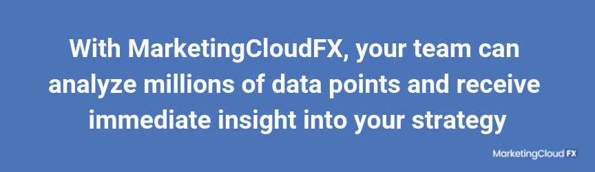 With MarketingCloudFX, your team can analyze millions of data points and receive immediate insight into your strategy