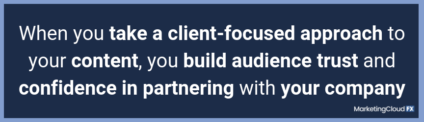 When you take a client-focused approach to your content, you build audience trust and confidence in partnering with your company