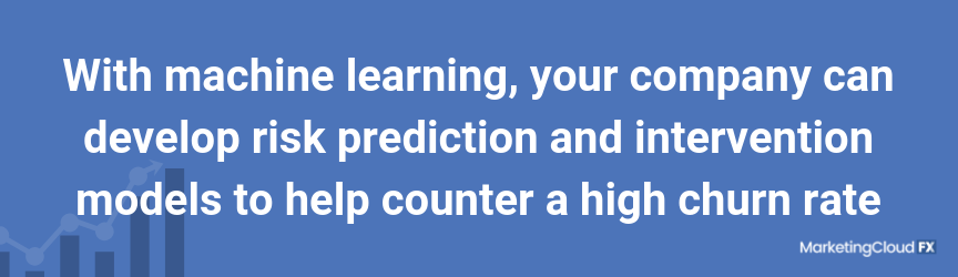 With machine learning, your company can develop risk prediction and intervention models to help counter a high churn rate