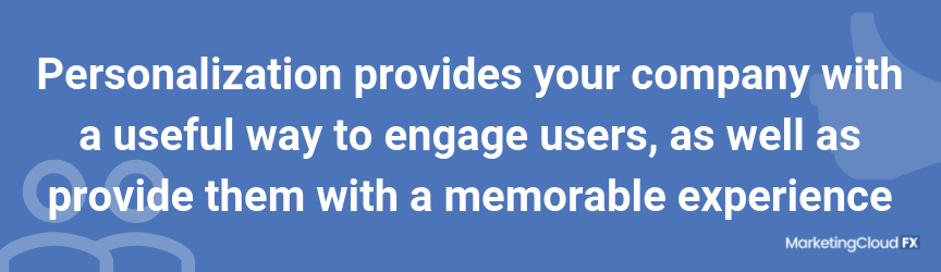 Personalization provides your company with a useful way to engage users, as well as provide them with a memorable experience