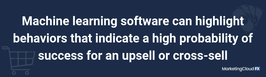 Machine learning software can highlight behaviors that indicate a high probability of success for an upsell or cross-sell