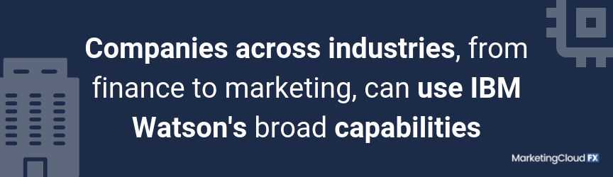 Companies across industries, from finance to marketing, can use IBM Watson's broad capabilities
