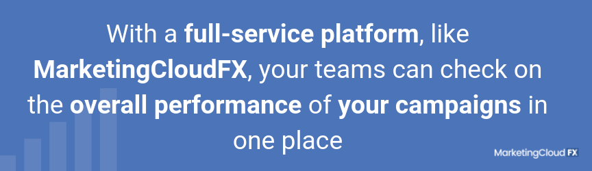 With a full-service platform, like MarketingCloudFX, your teams can check on the overall performance of your campaigns in one place